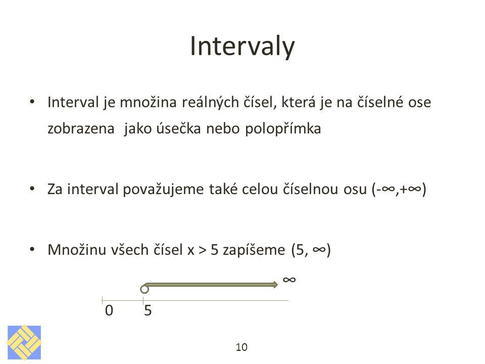 Intervaly Interval je množina reálných čísel, která je na číselné ose zobrazena jako úsečka nebo polopřímka Za interval považujeme také celou číselnou osu (-∞,+∞) Množinu všech čísel x > 5 zapíšeme (5, ∞) ∞ 0 5 10