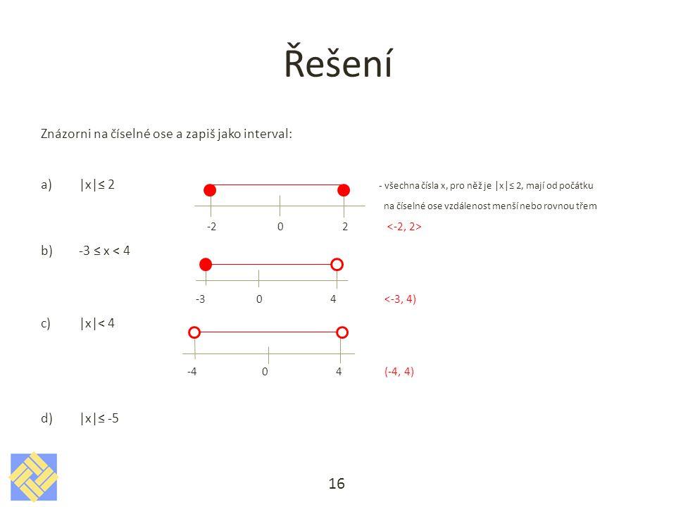 Řešení Znázorni na číselné ose a zapiš jako interval: a)|x|≤ 2 - všechna čísla x, pro něž je |x|≤ 2, mají od počátku na číselné ose vzdálenost menší nebo rovnou třem -2 0 2 b)-3 ≤ x < 4 -3 0 4 <-3, 4) c)|x|< 4 -4 0 4 (-4, 4) d)|x|≤ -5 16