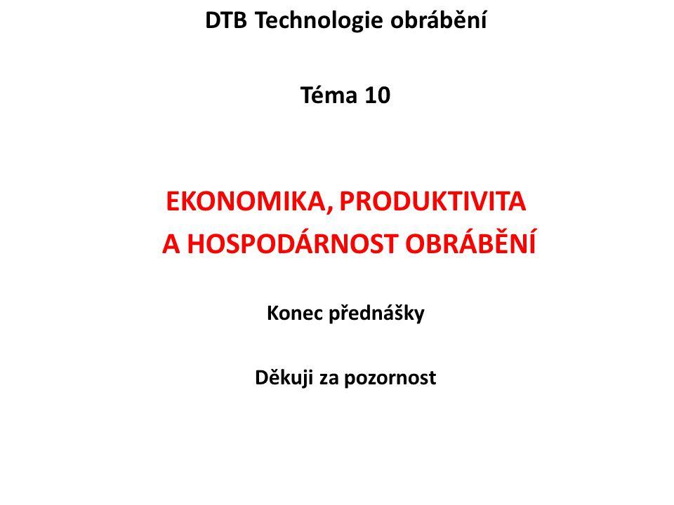 DTB Technologie obrábění Téma 10 EKONOMIKA, PRODUKTIVITA A HOSPODÁRNOST OBRÁBĚNÍ Konec přednášky Děkuji za pozornost