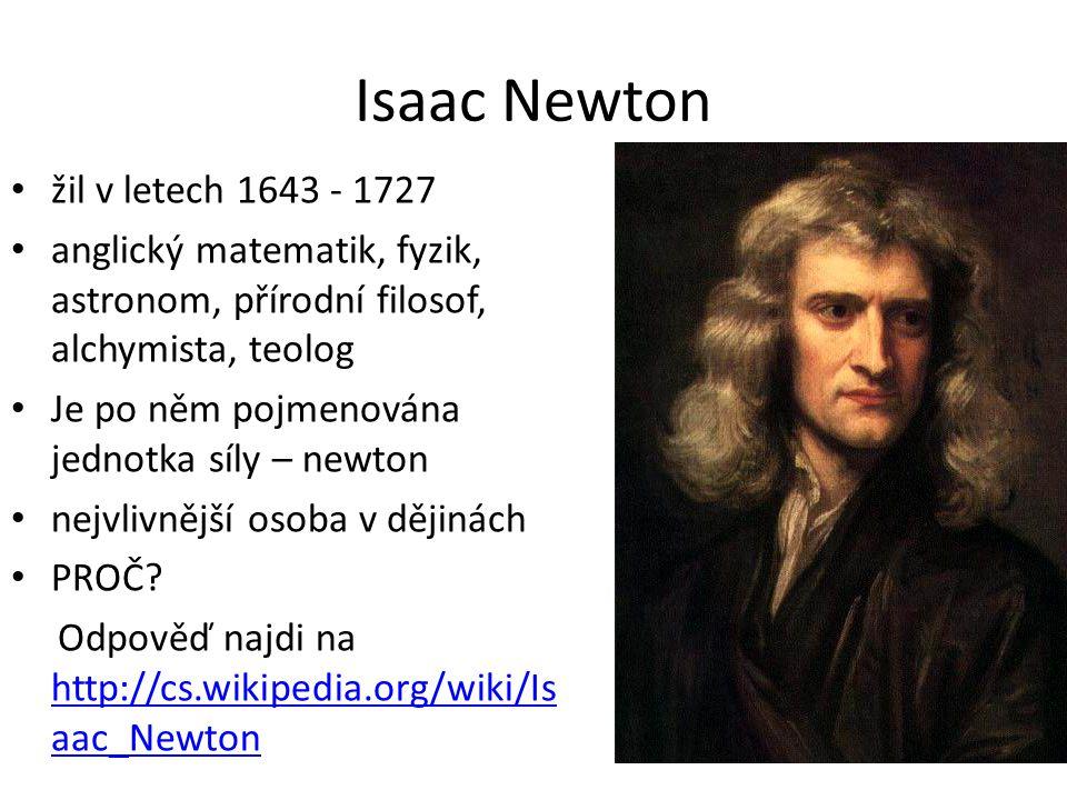 Isaac Newton žil v letech 1643 - 1727 anglický matematik, fyzik, astronom, přírodní filosof, alchymista, teolog Je po něm pojmenována jednotka síly –