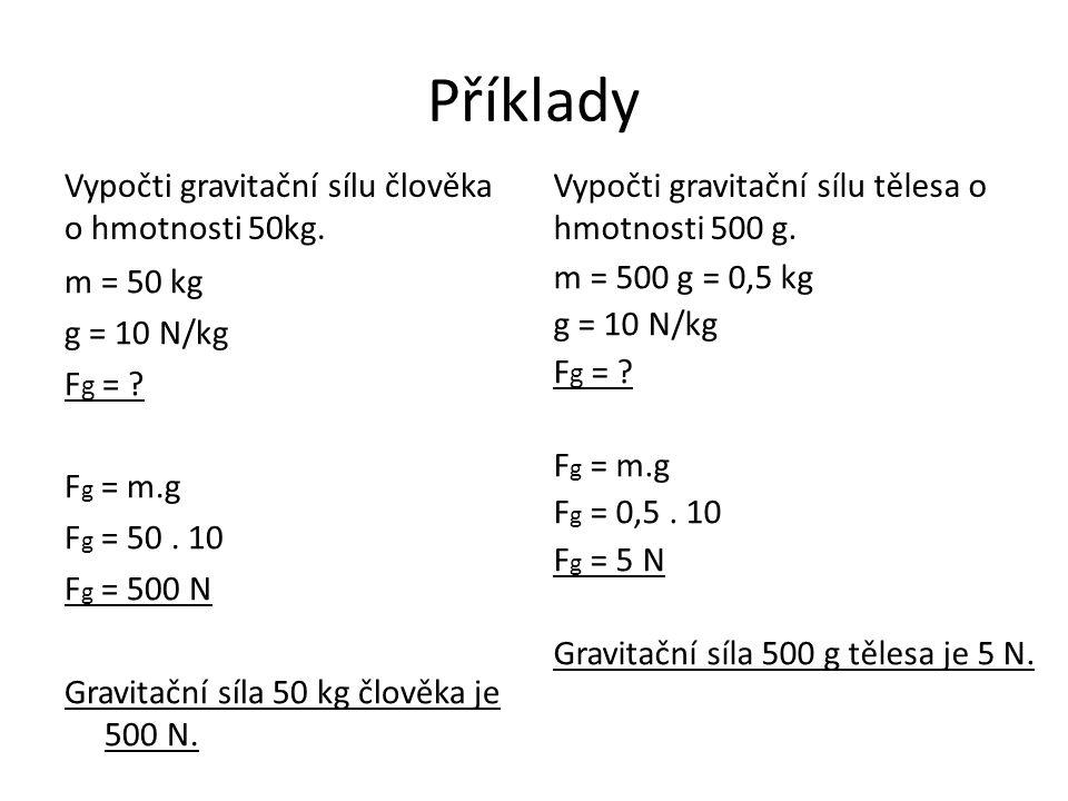 Příklady Vypočti gravitační sílu člověka o hmotnosti 50kg. m = 50 kg g = 10 N/kg F g = ? F g = m.g F g = 50. 10 F g = 500 N Gravitační síla 50 kg člov