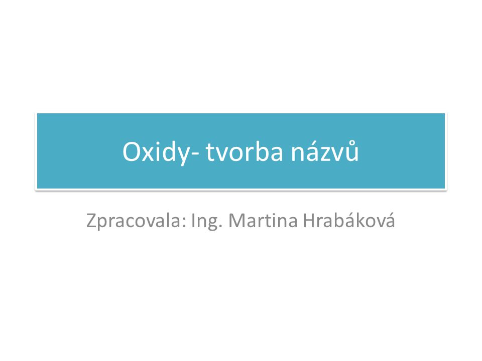 Oxidy- tvorba názvů Zpracovala: Ing. Martina Hrabáková