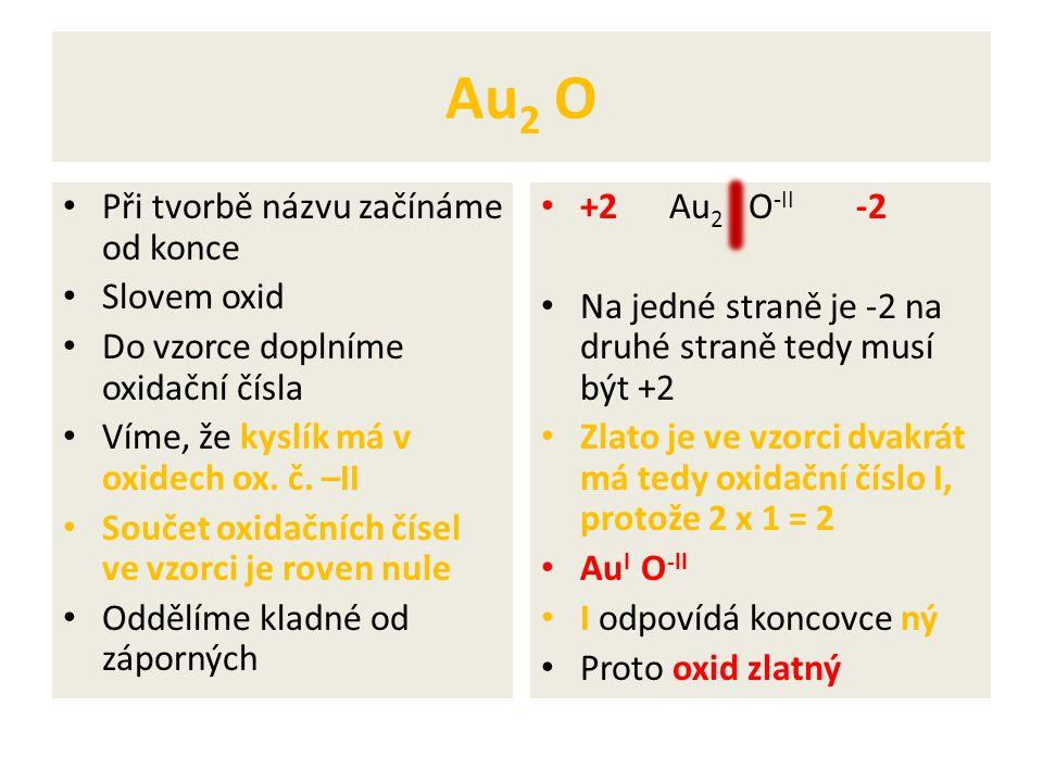 Au 2 O Při tvorbě názvu začínáme od konce Slovem oxid Do vzorce doplníme oxidační čísla Víme, že kyslík má v oxidech ox. č. –II Součet oxidačních číse