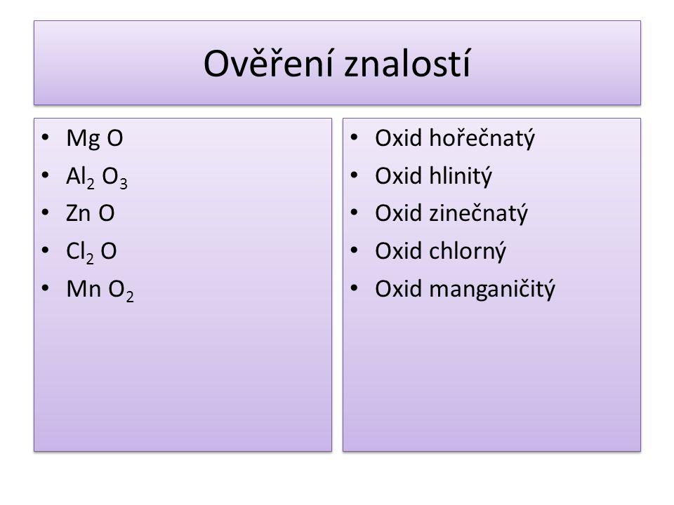 Ověření znalostí Mg O Al 2 O 3 Zn O Cl 2 O Mn O 2 Mg O Al 2 O 3 Zn O Cl 2 O Mn O 2 Oxid hořečnatý Oxid hlinitý Oxid zinečnatý Oxid chlorný Oxid mangan