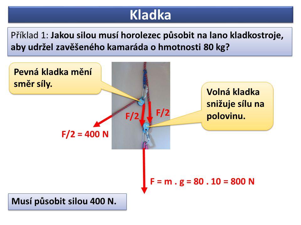 Kladka Příklad 1: Jakou silou musí horolezec působit na lano kladkostroje, aby udržel zavěšeného kamaráda o hmotnosti 80 kg? Příklad 1: Jakou silou mu