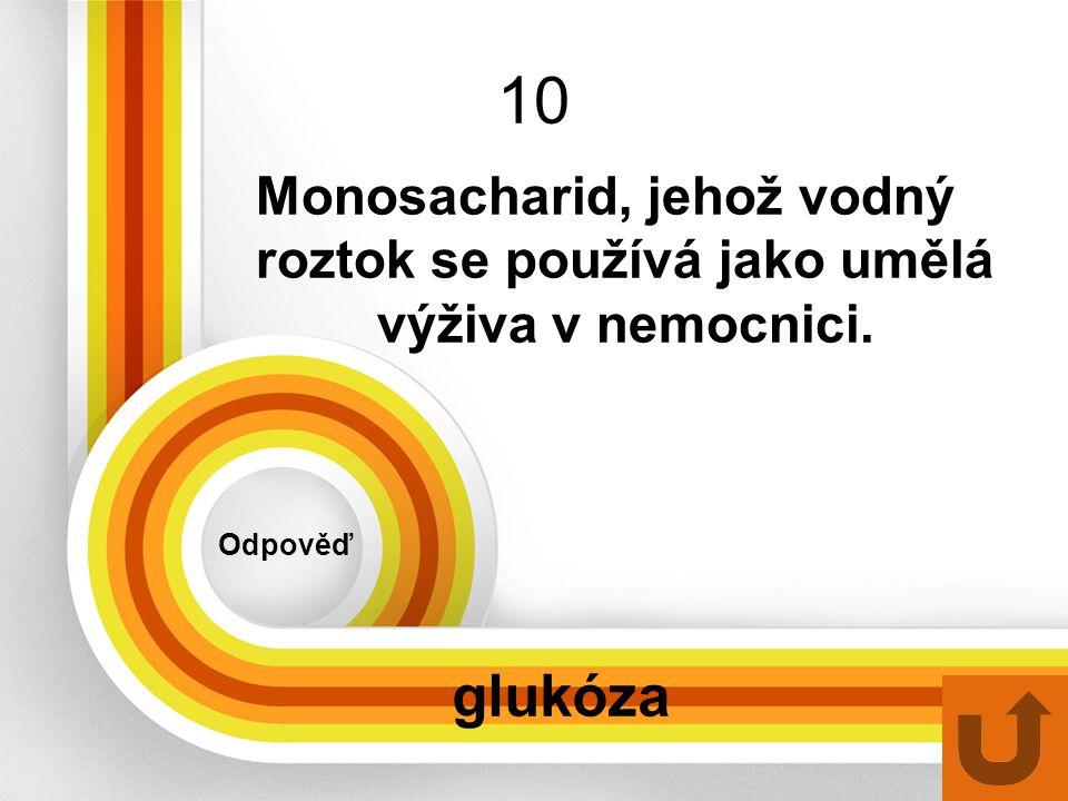10 Odpověď glukóza Monosacharid, jehož vodný roztok se používá jako umělá výživa v nemocnici.