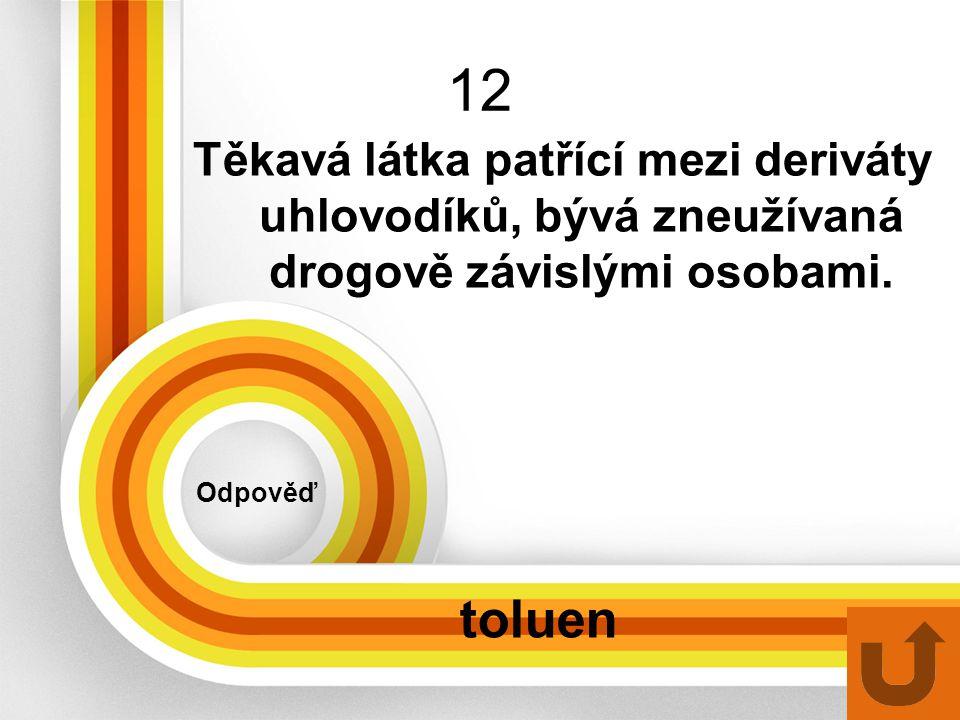 12 Odpověď toluen Těkavá látka patřící mezi deriváty uhlovodíků, bývá zneužívaná drogově závislými osobami.