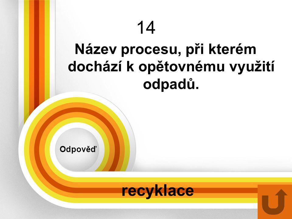 14 Odpověď recyklace Název procesu, při kterém dochází k opětovnému využití odpadů.
