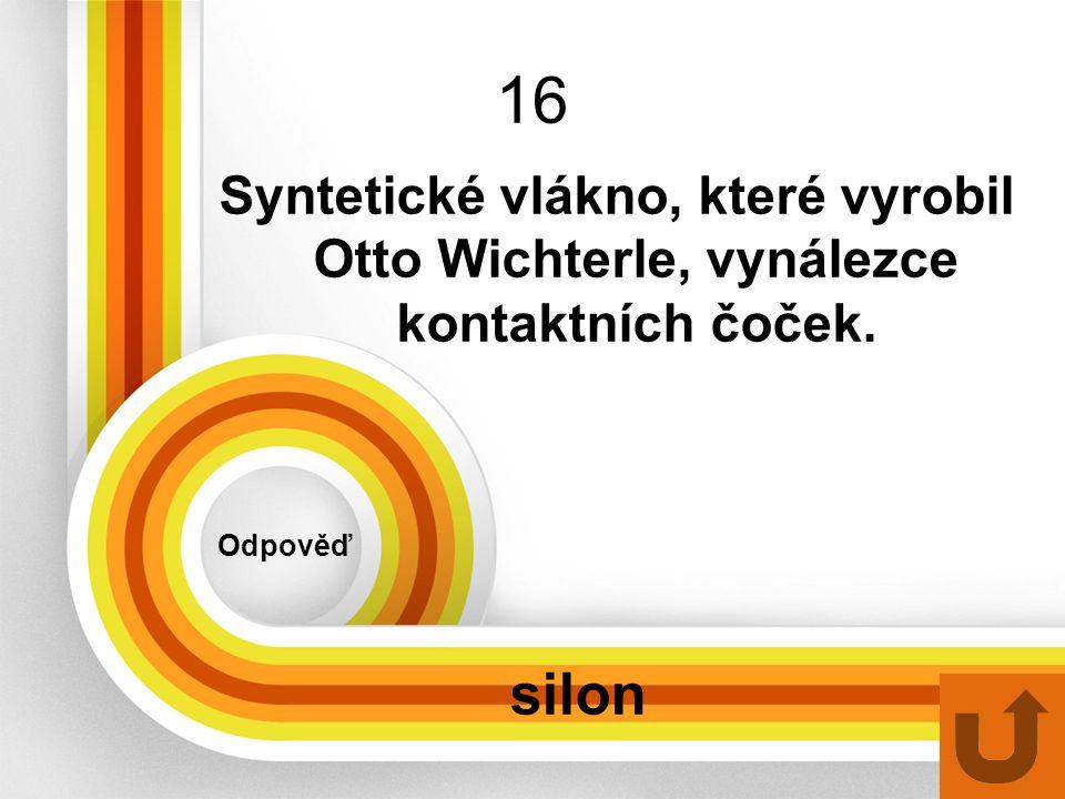 16 Odpověď silon Syntetické vlákno, které vyrobil Otto Wichterle, vynálezce kontaktních čoček.