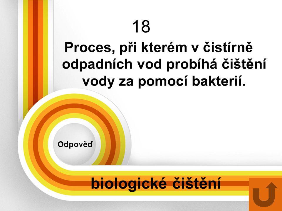 18 Odpověď biologické čištění Proces, při kterém v čistírně odpadních vod probíhá čištění vody za pomocí bakterií.