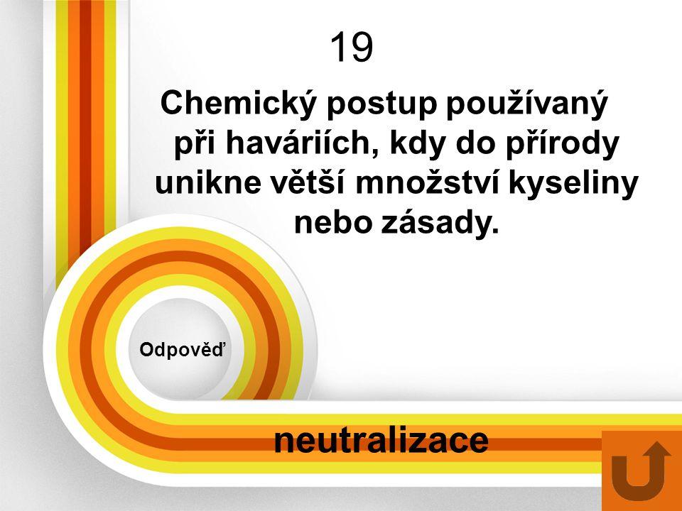 19 Odpověď neutralizace Chemický postup používaný při haváriích, kdy do přírody unikne větší množství kyseliny nebo zásady.