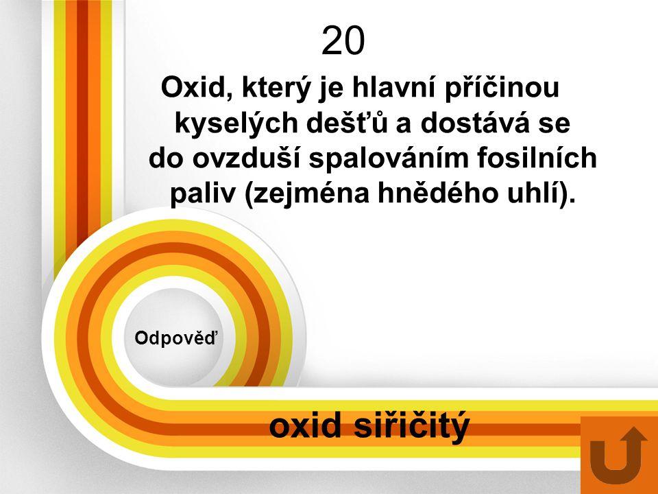 20 Odpověď oxid siřičitý Oxid, který je hlavní příčinou kyselých dešťů a dostává se do ovzduší spalováním fosilních paliv (zejména hnědého uhlí).