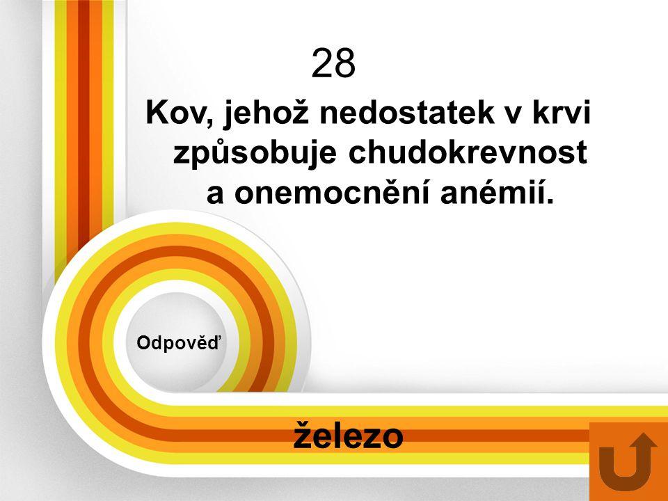 28 Odpověď železo Kov, jehož nedostatek v krvi způsobuje chudokrevnost a onemocnění anémií.