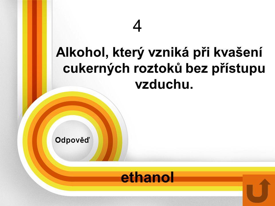 4 Alkohol, který vzniká při kvašení cukerných roztoků bez přístupu vzduchu. Odpověď ethanol