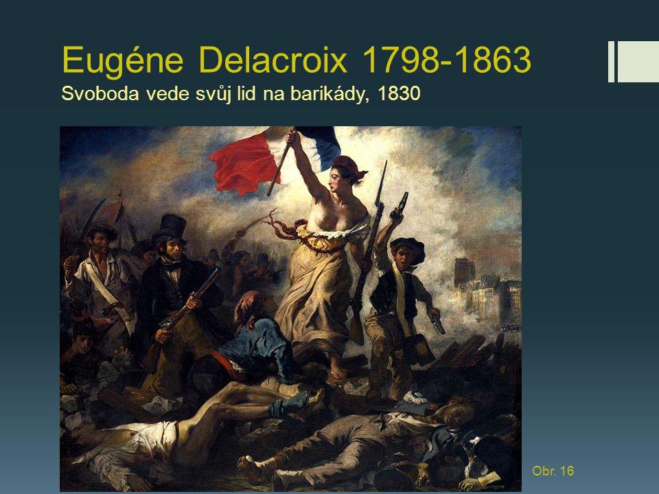 Eugéne Delacroix 1798-1863 Svoboda vede svůj lid na barikády, 1830 Obr. 16