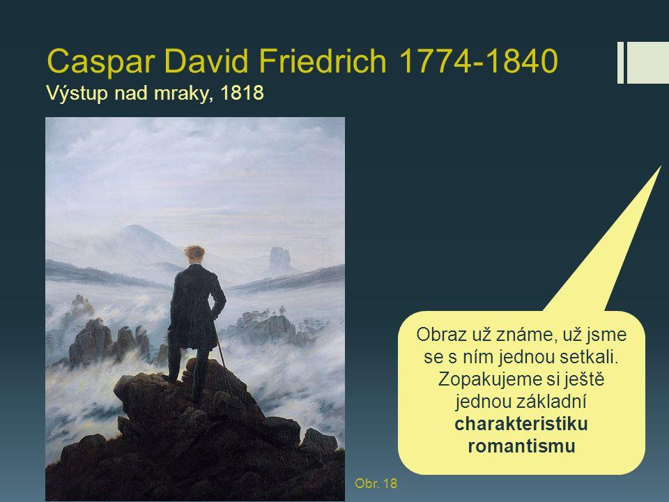 Caspar David Friedrich 1774-1840 Výstup nad mraky, 1818 Obraz už známe, už jsme se s ním jednou setkali. Zopakujeme si ještě jednou základní charakter