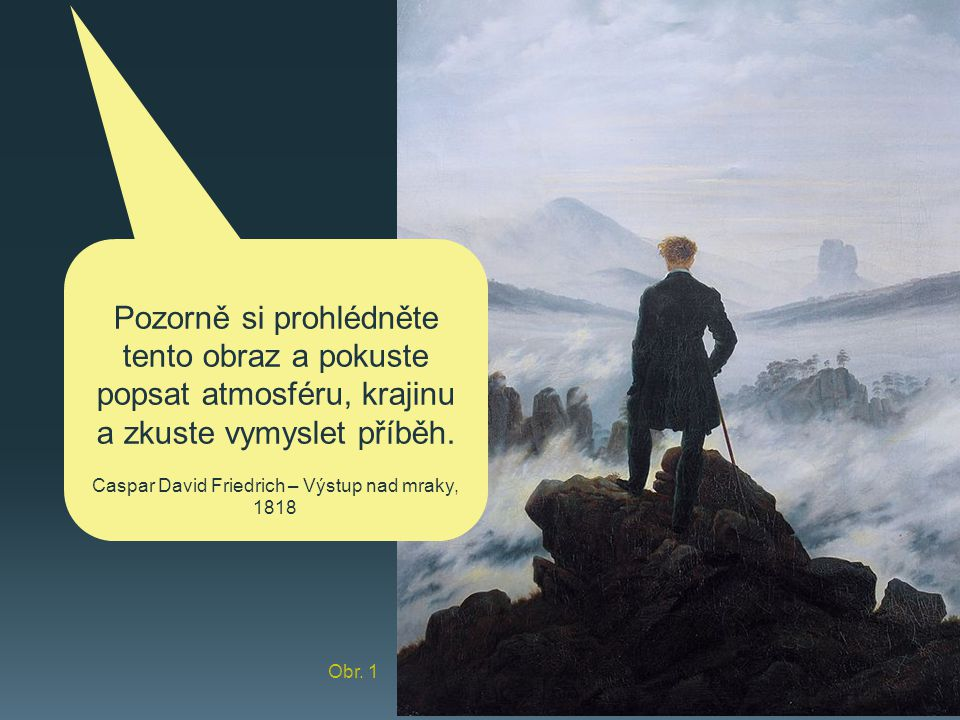 Obr. 1 Pozorně si prohlédněte tento obraz a pokuste popsat atmosféru, krajinu a zkuste vymyslet příběh. Caspar David Friedrich – Výstup nad mraky, 181