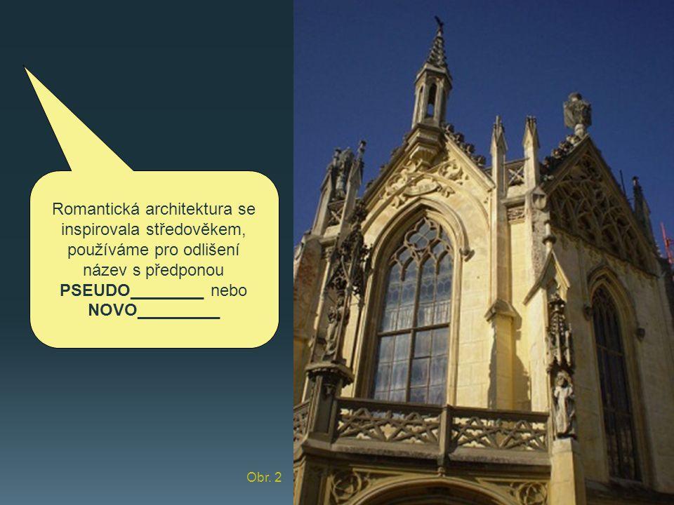 Romantická architektura se inspirovala středověkem, používáme pro odlišení název s předponou PSEUDO________ nebo NOVO_________ Obr. 2