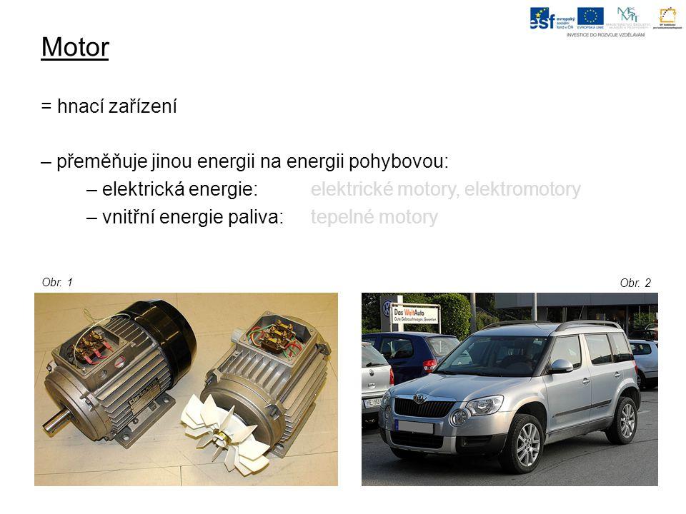 Motor = hnací zařízení – přeměňuje jinou energii na energii pohybovou: – elektrická energie: elektrické motory, elektromotory – vnitřní energie paliva: tepelné motory Obr.
