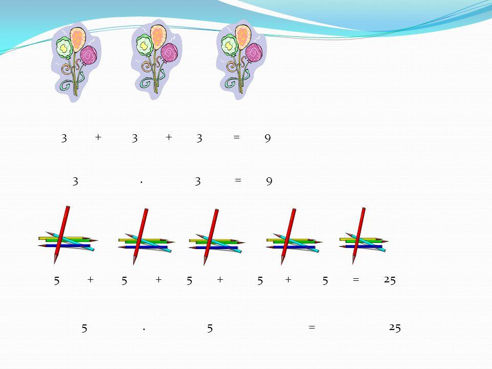 3 + 3 + 3 = 9 5 + 5 + 5 + 5 + 5 = 25 3. 3 = 9 5. 5 = 25