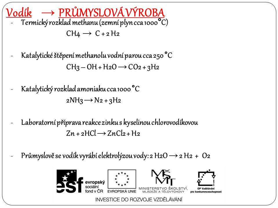 Vodík → PRŮMYSLOVÁ VÝROBA -Termický rozklad methanu (zemní plyn cca 1000°C) CH4 → C + 2 H2 -Katalytické štěpení methanolu vodní parou cca 250 °C CH3 – OH + H2O → CO2 + 3H2 -Katalytický rozklad amoniaku cca 1000 °C 2NH3 → N2 + 3H2 -Laboratorní příprava reakce zinku s kyselinou chlorovodíkovou Zn + 2HCl → ZnCl2 + H2 -Průmyslově se vodík vyrábí elektrolýzou vody: 2 H2O → 2 H2 + O2