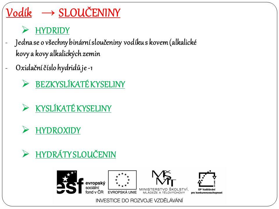 Vodík → SLOUČENINY  HYDRIDY -Jedna se o všechny binární sloučeniny vodíku s kovem (alkalické kovy a kovy alkalických zemin -Oxidační číslo hydridů je -1  BEZKYSLÍKATÉ KYSELINY  KYSLÍKATÉ KYSELINY  HYDROXIDY  HYDRÁTY SLOUČENIN