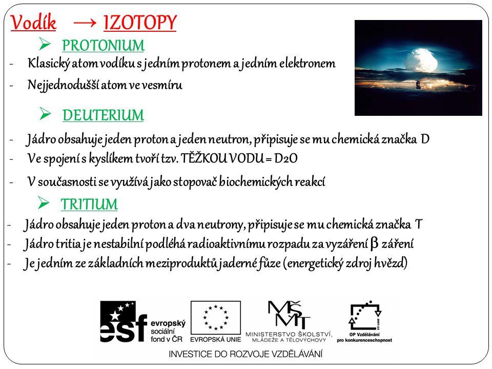 Vodík → IZOTOPY  PROTONIUM -Klasický atom vodíku s jedním protonem a jedním elektronem -Nejjednodušší atom ve vesmíru  DEUTERIUM  TRITIUM -Jádro obsahuje jeden proton a jeden neutron, připisuje se mu chemická značka D -Ve spojení s kyslíkem tvoří tzv.