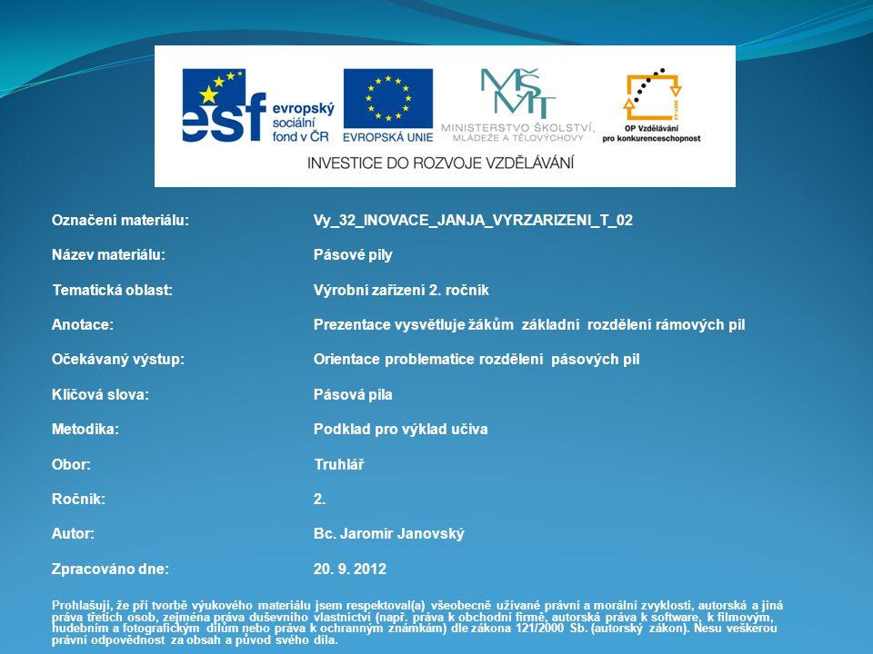 Označení materiálu: Vy_32_INOVACE_JANJA_VYRZARIZENI_T_02 Název materiálu:Pásové pily Tematická oblast:Výrobní zařízení 2. ročník Anotace:Prezentace vy