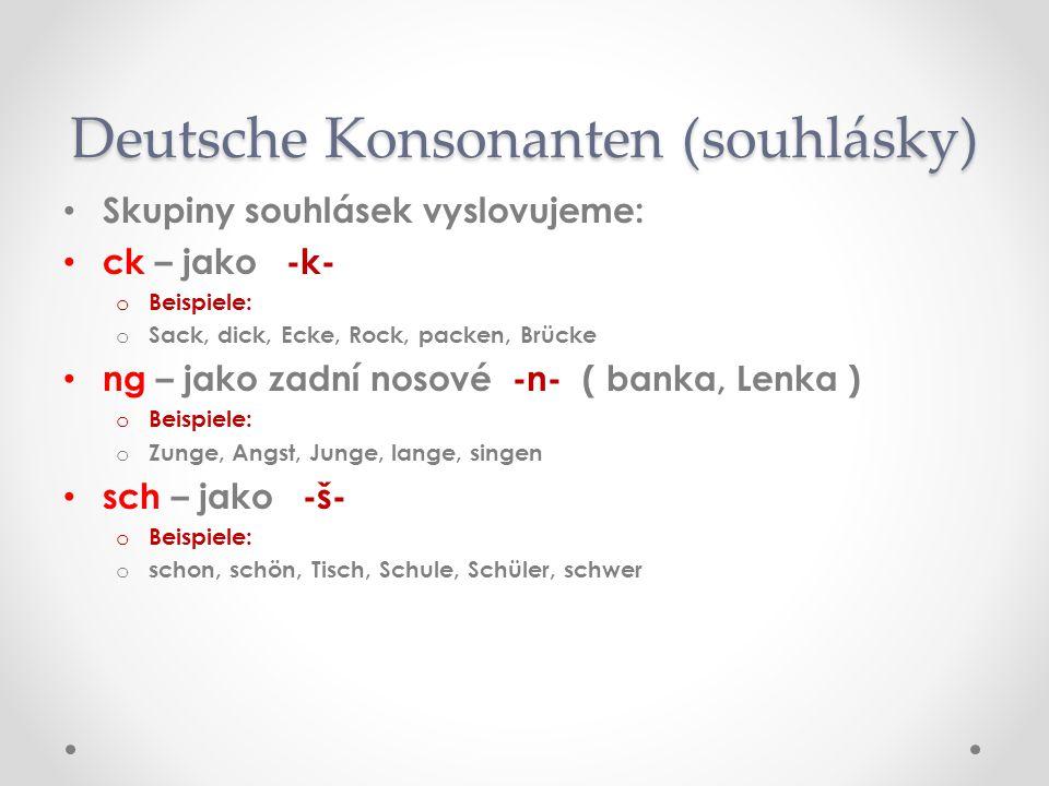 Skupiny souhlásek vyslovujeme: ck – jako -k- oBoBeispiele: oSoSack, dick, Ecke, Rock, packen, Brücke ng – jako zadní nosové -n- ( banka, Lenka ) oBoBeispiele: oZoZunge, Angst, Junge, lange, singen sch – jako -š- oBoBeispiele: ososchon, schön, Tisch, Schule, Schüler, schwer