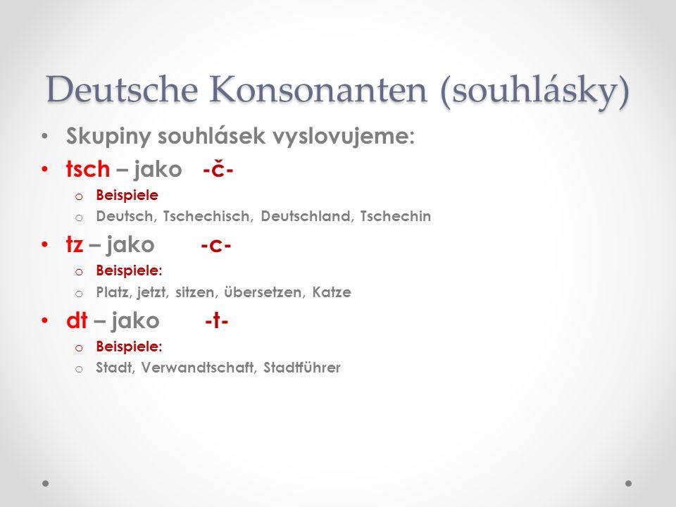 Skupiny souhlásek vyslovujeme: tsch – jako -č- oBoBeispiele oDoDeutsch, Tschechisch, Deutschland, Tschechin tz – jako -c- oBoBeispiele: oPoPlatz, jetzt, sitzen, übersetzen, Katze dt – jako -t- oBoBeispiele: oSoStadt, Verwandtschaft, Stadtführer