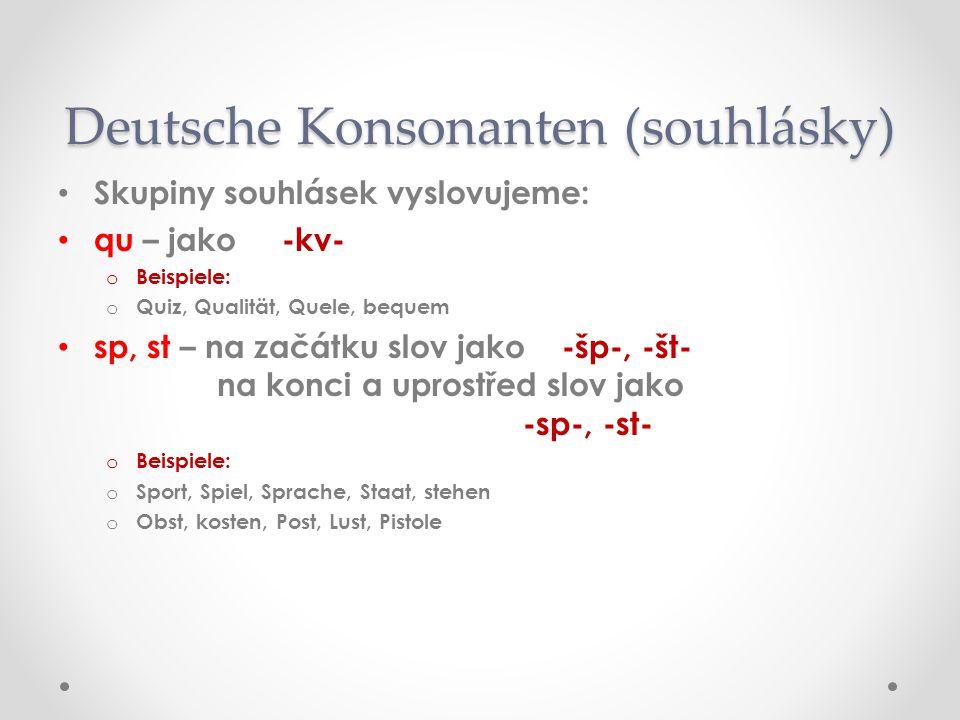 Skupiny souhlásek vyslovujeme: qu – jako -kv- oBoBeispiele: oQoQuiz, Qualität, Quele, bequem sp, st – na začátku slov jako -šp-, -št- na konci a uprostřed slov jako -sp-, -st- oBoBeispiele: oSoSport, Spiel, Sprache, Staat, stehen oOoObst, kosten, Post, Lust, Pistole