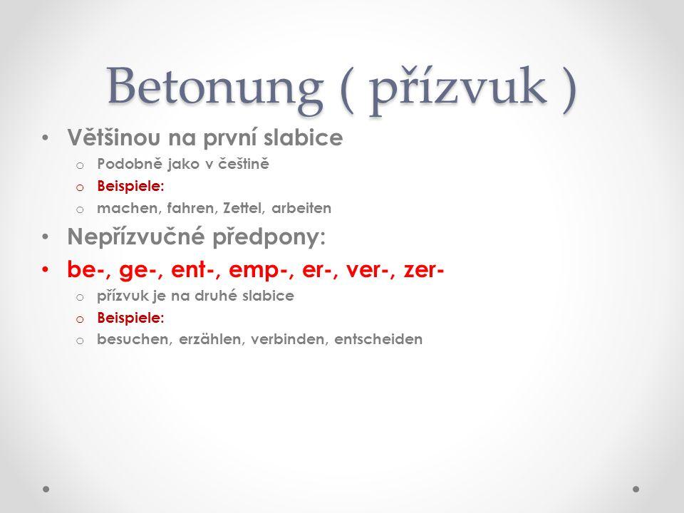 Betonung ( přízvuk ) Většinou na první slabice oPoPodobně jako v češtině oBoBeispiele: omomachen, fahren, Zettel, arbeiten Nepřízvučné předpony: be-, ge-, ent-, emp-, er-, ver-, zer- opopřízvuk je na druhé slabice oBoBeispiele: obobesuchen, erzählen, verbinden, entscheiden