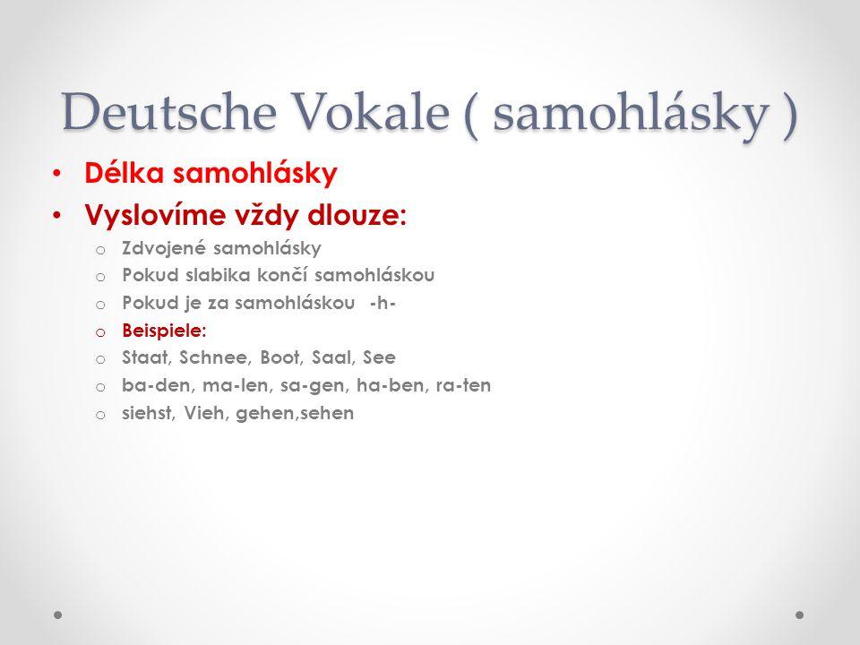 Deutsche Vokale ( samohlásky ) Délka samohlásky Vyslovíme vždy dlouze: oZoZdvojené samohlásky oPoPokud slabika končí samohláskou oPoPokud je za samohláskou -h- oBoBeispiele: oSoStaat, Schnee, Boot, Saal, See oboba-den, ma-len, sa-gen, ha-ben, ra-ten ososiehst, Vieh, gehen,sehen