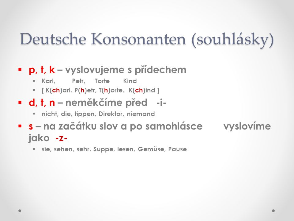 v ( fau ) – na začátku slova vyslovíme jako –f- v cizích slovech jako -v- oVoVater, von, viel, verkaufen, Verbot, Vogel oVoVitamin, Villa, November, Vase z ( cet ) – na začátku slova vyslovíme jako -c- oZoZucker, Ziel, Zug, Zimmer, Zeit, zahlen, zelten b, d, g – vyslovíme na konci slova nezněle p, t, k oSoSchreib, gib, bald, gesund, Land, Prag, Weg