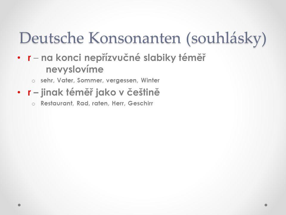r – na konci nepřízvučné slabiky téměř nevyslovíme ososehr, Vater, Sommer, vergessen, Winter r – jinak téměř jako v češtině oRoRestaurant, Rad, raten, Herr, Geschirr