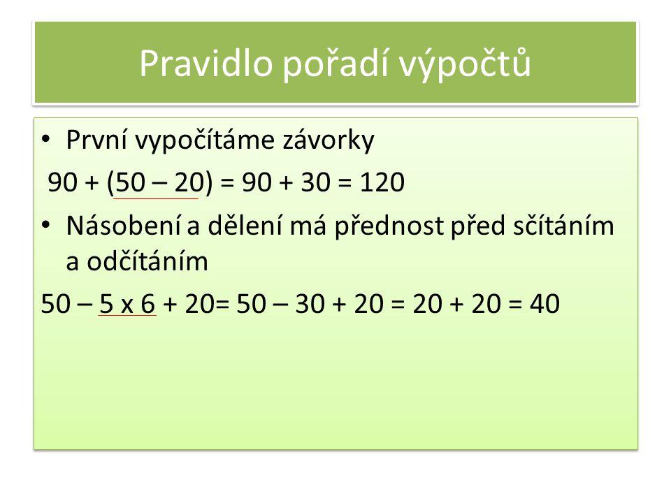 Pravidlo pořadí výpočtů První vypočítáme závorky 90 + (50 – 20) = 90 + 30 = 120 Násobení a dělení má přednost před sčítáním a odčítáním 50 – 5 x 6 + 2