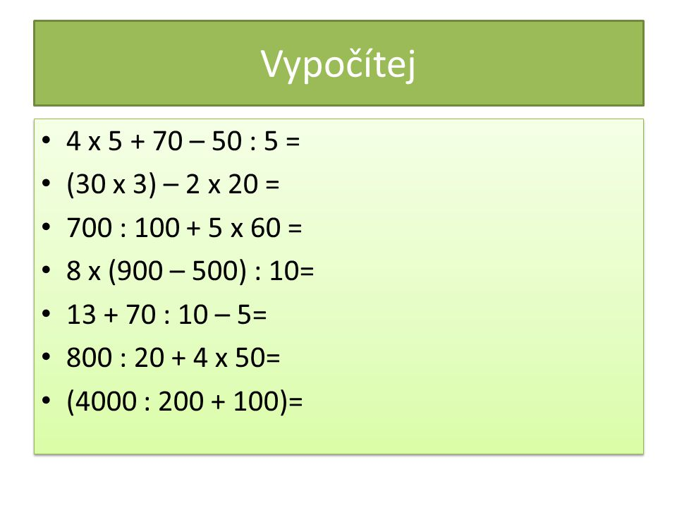 Vypočítej 4 x 5 + 70 – 50 : 5 = (30 x 3) – 2 x 20 = 700 : 100 + 5 x 60 = 8 x (900 – 500) : 10= 13 + 70 : 10 – 5= 800 : 20 + 4 x 50= (4000 : 200 + 100)