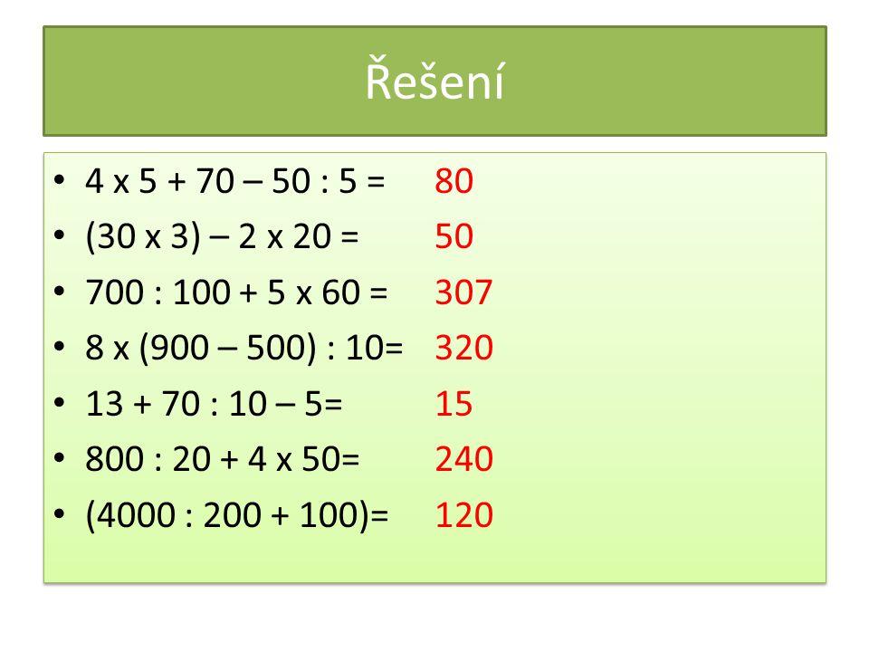 Řešení 4 x 5 + 70 – 50 : 5 = (30 x 3) – 2 x 20 = 700 : 100 + 5 x 60 = 8 x (900 – 500) : 10= 13 + 70 : 10 – 5= 800 : 20 + 4 x 50= (4000 : 200 + 100)= 8