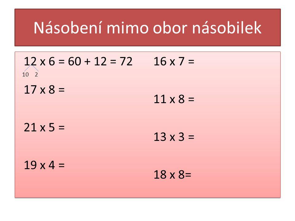 Násobení mimo obor násobilek 12 x 6 = 60 + 12 = 72 10 2 17 x 8 = 21 x 5 = 19 x 4 = 16 x 7 = 11 x 8 = 13 x 3 = 18 x 8= 12 x 6 = 60 + 12 = 72 10 2 17 x
