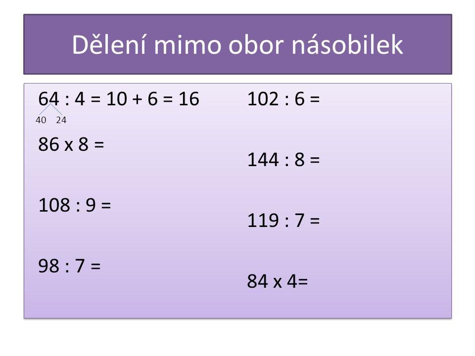 Dělení mimo obor násobilek 64 : 4 = 10 + 6 = 16 40 24 86 x 8 = 108 : 9 = 98 : 7 = 102 : 6 = 144 : 8 = 119 : 7 = 84 x 4= 64 : 4 = 10 + 6 = 16 40 24 86