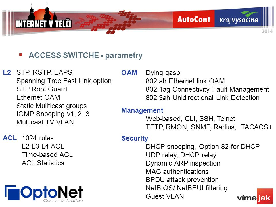  ACCESS SWITCHE - parametry L2STP, RSTP, EAPS Spanning Tree Fast Link option STP Root Guard Ethernet OAM Static Mullticast groups IGMP Snooping v1, 2