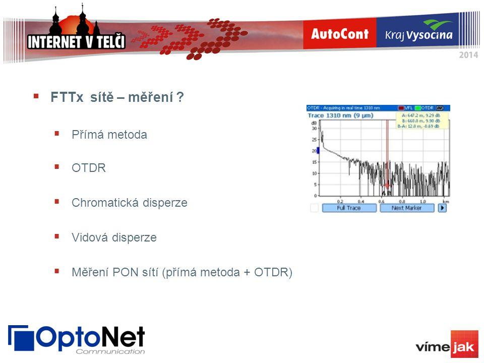  FTTx sítě – měření ?  Přímá metoda  OTDR  Chromatická disperze  Vidová disperze  Měření PON sítí (přímá metoda + OTDR)