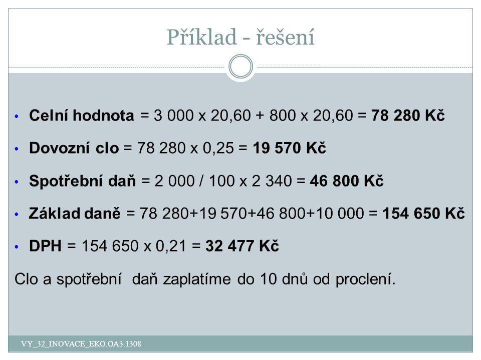 Příklad - řešení Celní hodnota = 3 000 x 20,60 + 800 x 20,60 = 78 280 Kč Dovozní clo = 78 280 x 0,25 = 19 570 Kč Spotřební daň = 2 000 / 100 x 2 340 =