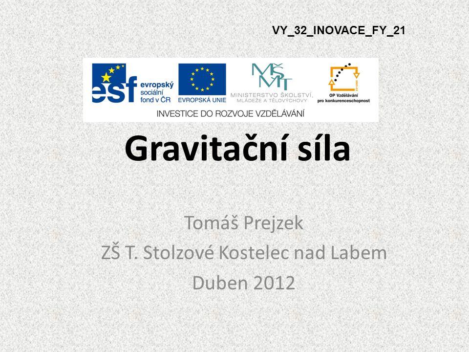 Gravitační síla VY_32_INOVACE_FY_21 Tomáš Prejzek ZŠ T. Stolzové Kostelec nad Labem Duben 2012