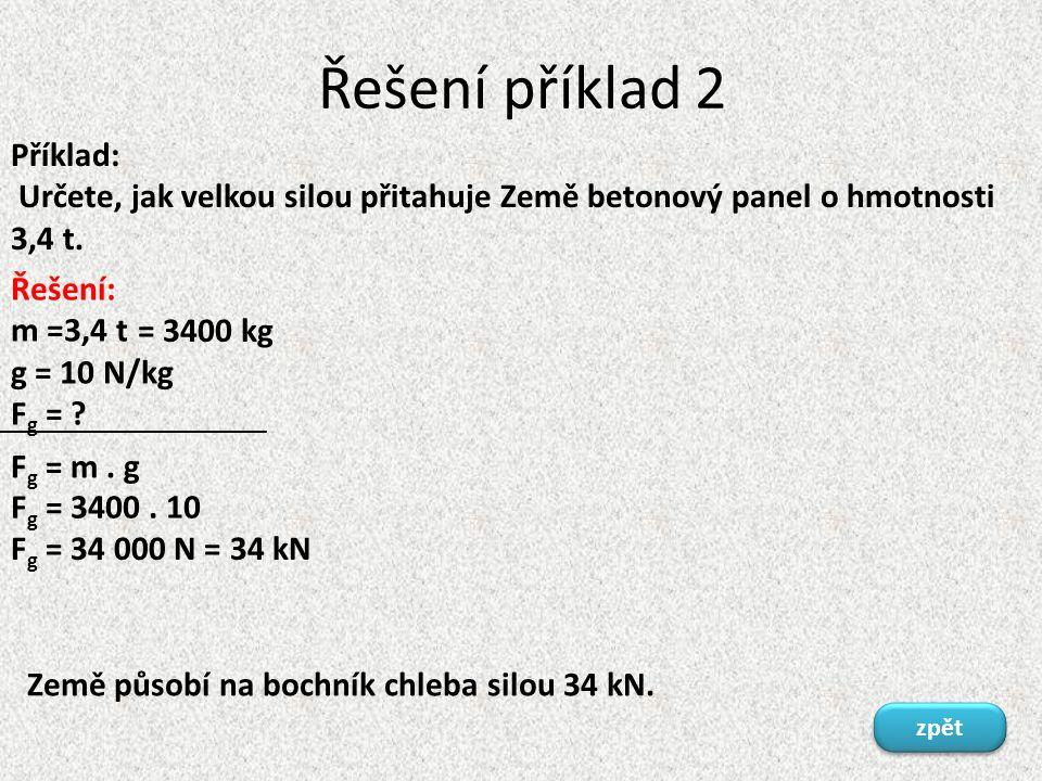 Řešení příklad 2 Příklad: Určete, jak velkou silou přitahuje Země betonový panel o hmotnosti 3,4 t.