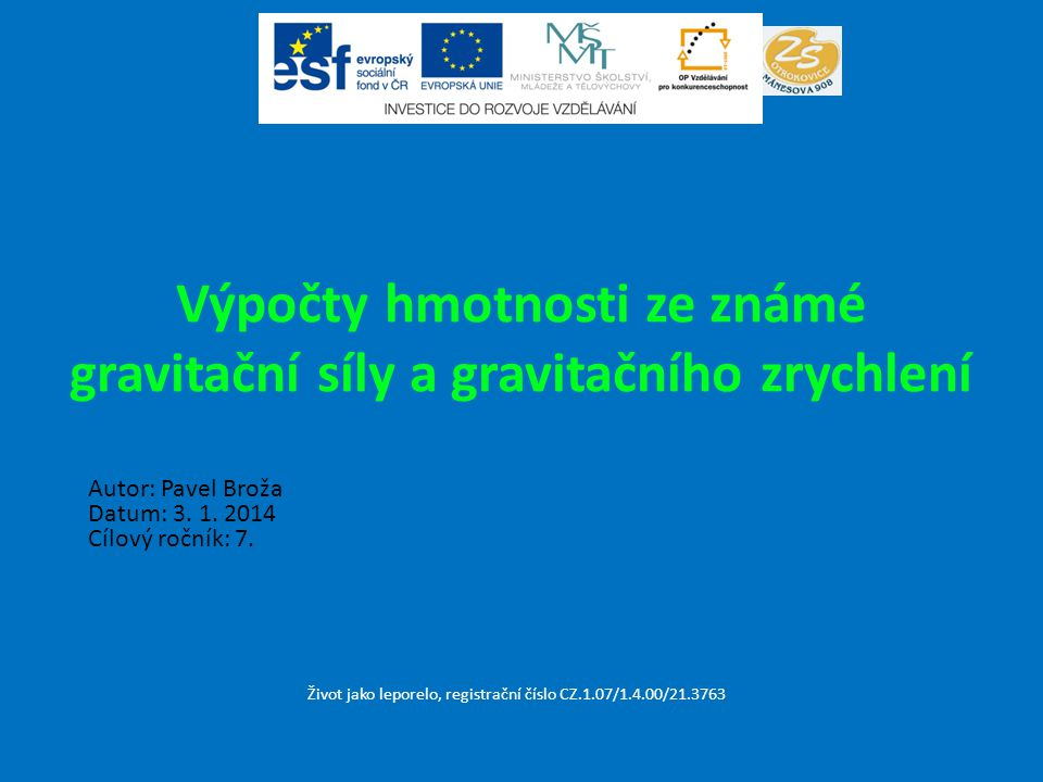 Výpočty hmotnosti ze známé gravitační síly a gravitačního zrychlení Život jako leporelo, registrační číslo CZ.1.07/1.4.00/21.3763 Autor: Pavel Broža D