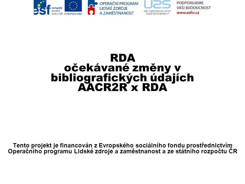 RDA očekávané změny v bibliografických údajích AACR2R x RDA Zlata Houšková Tento projekt je financován z Evropského sociálního fondu prostřednictvím Operačního programu Lidské zdroje a zaměstnanost a ze státního rozpočtu ČR