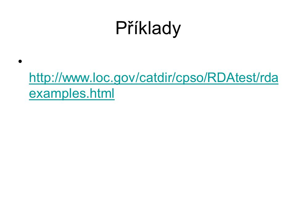 Příklady http://www.loc.gov/catdir/cpso/RDAtest/rda examples.html http://www.loc.gov/catdir/cpso/RDAtest/rda examples.html