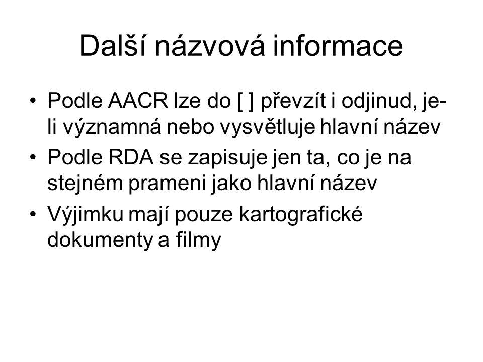 Další názvová informace Podle AACR lze do [ ] převzít i odjinud, je- li významná nebo vysvětluje hlavní název Podle RDA se zapisuje jen ta, co je na stejném prameni jako hlavní název Výjimku mají pouze kartografické dokumenty a filmy
