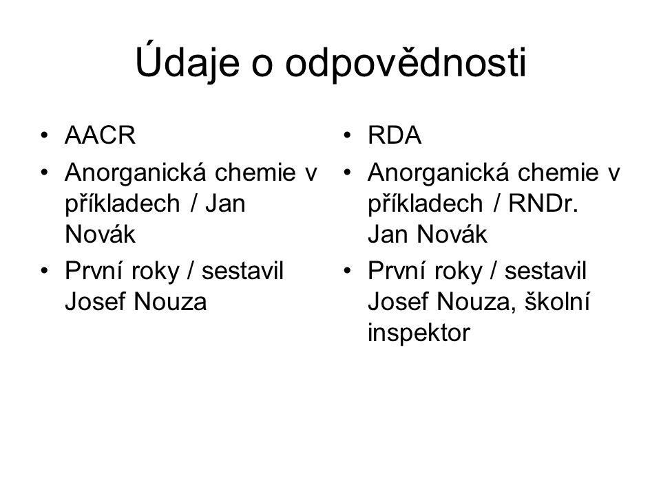 Údaje o odpovědnosti AACR Anorganická chemie v příkladech / Jan Novák První roky / sestavil Josef Nouza RDA Anorganická chemie v příkladech / RNDr.